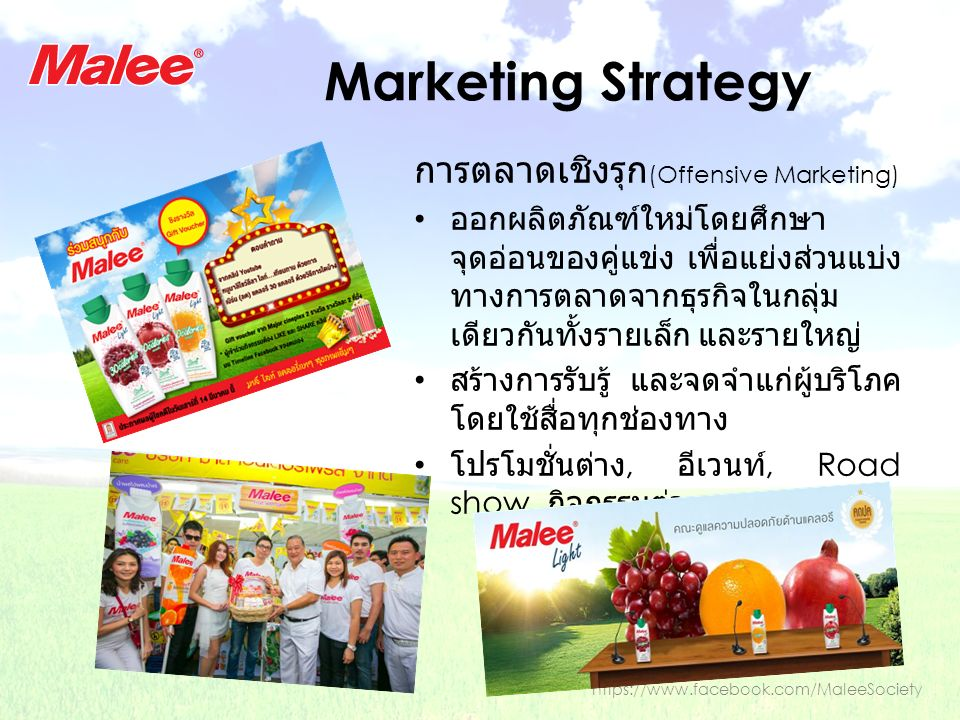 Marketing Strategy การตลาดเชิงรุก (Offensive Marketing) ออกผลิตภัณฑ์ใหม่โดยศึกษา จุดอ่อนของคู่แข่ง เพื่อแย่งส่วนแบ่ง ทางการตลาดจากธุรกิจในกลุ่ม เดียวกันทั้งรายเล็ก และรายใหญ่ สร้างการรับรู้ และจดจำแก่ผู้บริโภค โดยใช้สื่อทุกช่องทาง โปรโมชั่นต่าง, อีเวนท์, Road show, กิจกรรมต่างๆ https://www.facebook.com/MaleeSociety