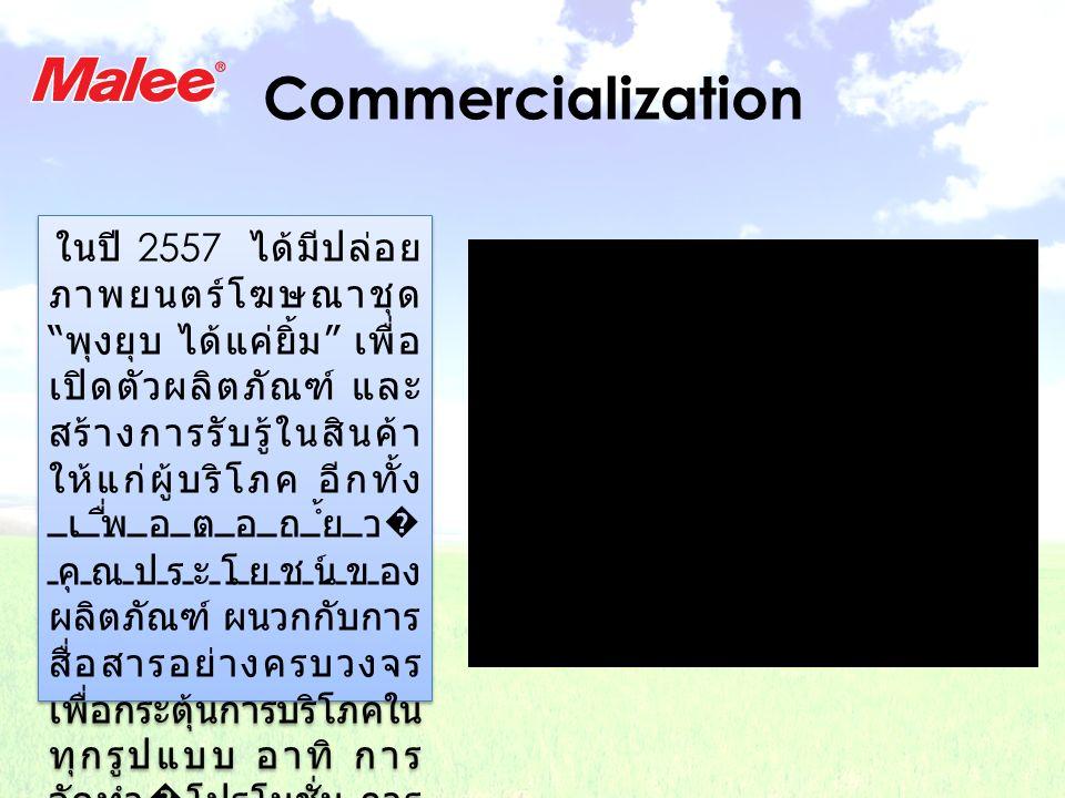 Commercialization ในปี 2557 ได้มีปล่อย ภาพยนตร์โฆษณาชุด พุงยุบ ได้แค่ยิ้ม เพื่อ เปิดตัวผลิตภัณฑ์ และ สร้างการรับรู้ในสินค้า ให้แก่ผู้บริโภค อีกทั้ง เพื่อตอกย้ำ� คุณประโยชน์ของ ผลิตภัณฑ์ ผนวกกับการ สื่อสารอย่างครบวงจร เพื่อกระตุ้นการบริโภคใน ทุกรูปแบบ อาทิ การ จัดทำ�โปรโมชั่น การ จัดแจกผลิตภัณฑ์ ทดลองชิมรวมถึงการใช้ ส่วนผสมของสื่อ โฆษณาที่เหมาะสม