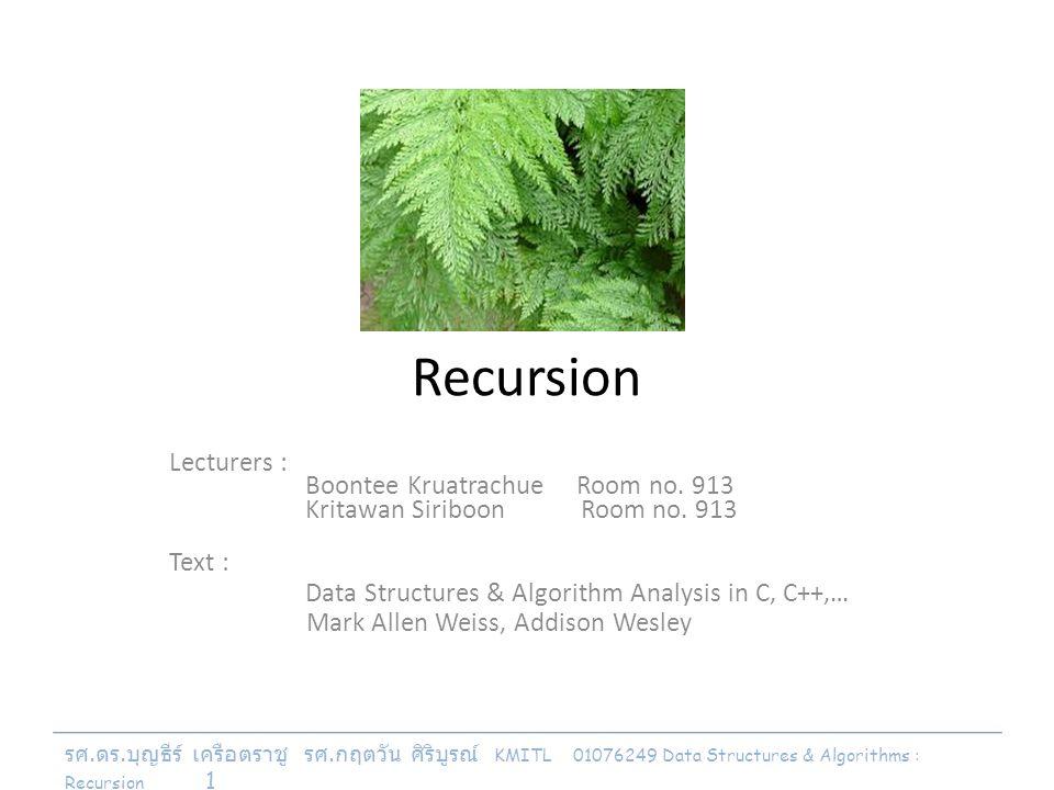 รศ. ดร. บุญธีร์ เครือตราชู รศ. กฤตวัน ศิริบูรณ์ KMITL 01076249 Data Structures & Algorithms : Recursion 1 Recursion Lecturers : Boontee Kruatrachue Ro