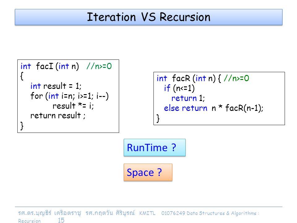 รศ. ดร. บุญธีร์ เครือตราชู รศ. กฤตวัน ศิริบูรณ์ KMITL 01076249 Data Structures & Algorithms : Recursion 15 Iteration VS Recursion int facI (int n) //n