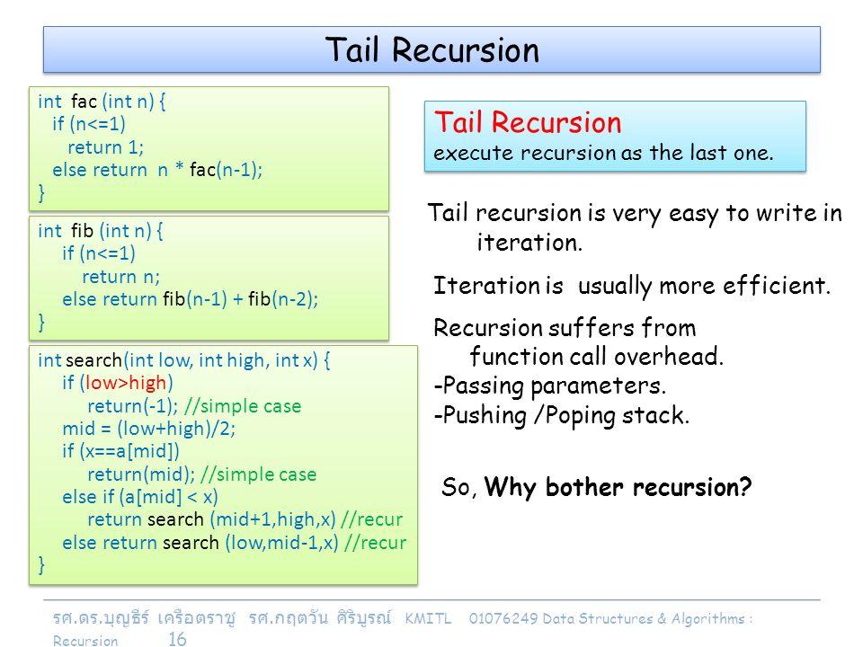 รศ. ดร. บุญธีร์ เครือตราชู รศ. กฤตวัน ศิริบูรณ์ KMITL 01076249 Data Structures & Algorithms : Recursion 16 Tail Recursion Tail recursion is very easy