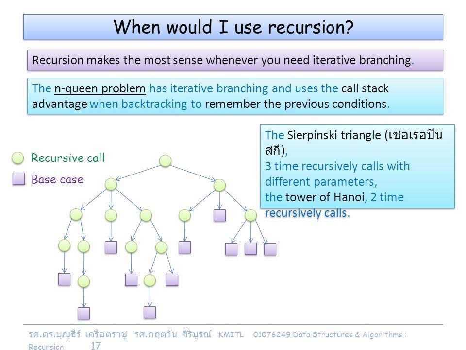 รศ. ดร. บุญธีร์ เครือตราชู รศ. กฤตวัน ศิริบูรณ์ KMITL 01076249 Data Structures & Algorithms : Recursion 17 When would I use recursion? Recursion makes