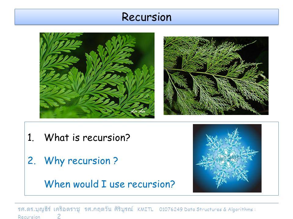 รศ. ดร. บุญธีร์ เครือตราชู รศ. กฤตวัน ศิริบูรณ์ KMITL 01076249 Data Structures & Algorithms : Recursion 2 Recursion 1.What is recursion? 2.Why recursi