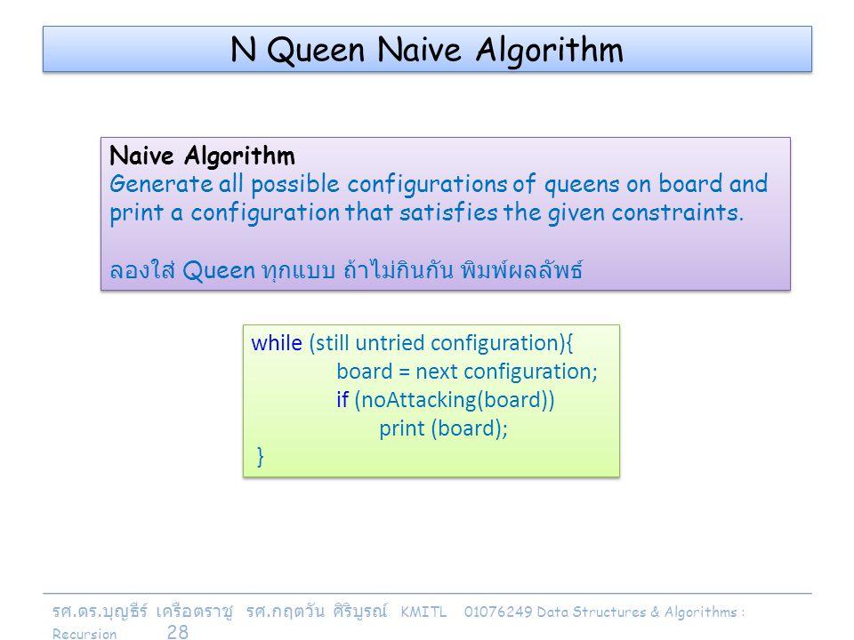 รศ. ดร. บุญธีร์ เครือตราชู รศ. กฤตวัน ศิริบูรณ์ KMITL 01076249 Data Structures & Algorithms : Recursion 28 N Queen Naive Algorithm Naive Algorithm Gen