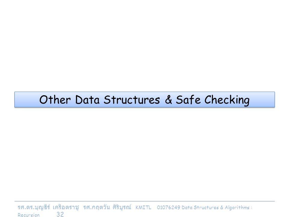รศ. ดร. บุญธีร์ เครือตราชู รศ. กฤตวัน ศิริบูรณ์ KMITL 01076249 Data Structures & Algorithms : Recursion 32 Other Data Structures & Safe Checking