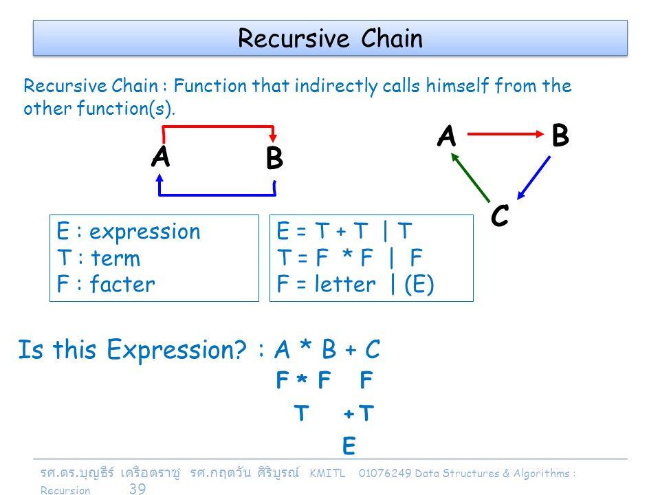 รศ. ดร. บุญธีร์ เครือตราชู รศ. กฤตวัน ศิริบูรณ์ KMITL 01076249 Data Structures & Algorithms : Recursion 39 A B AB C E : expression T : term F : facter