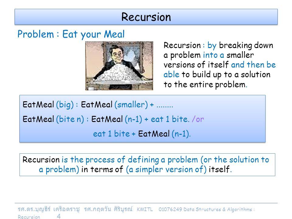 รศ. ดร. บุญธีร์ เครือตราชู รศ. กฤตวัน ศิริบูรณ์ KMITL 01076249 Data Structures & Algorithms : Recursion 4 Recursion EatMeal (big) : EatMeal (smaller)