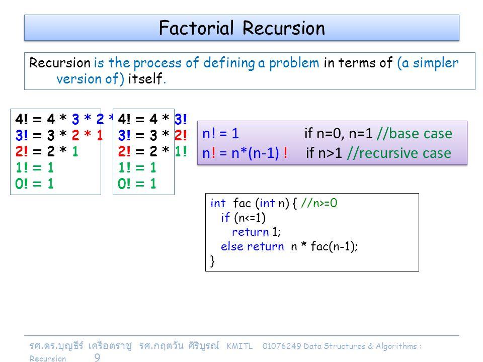 รศ. ดร. บุญธีร์ เครือตราชู รศ. กฤตวัน ศิริบูรณ์ KMITL 01076249 Data Structures & Algorithms : Recursion 9 n! = 1 if n=0, n=1 //base case n! = n*(n-1)