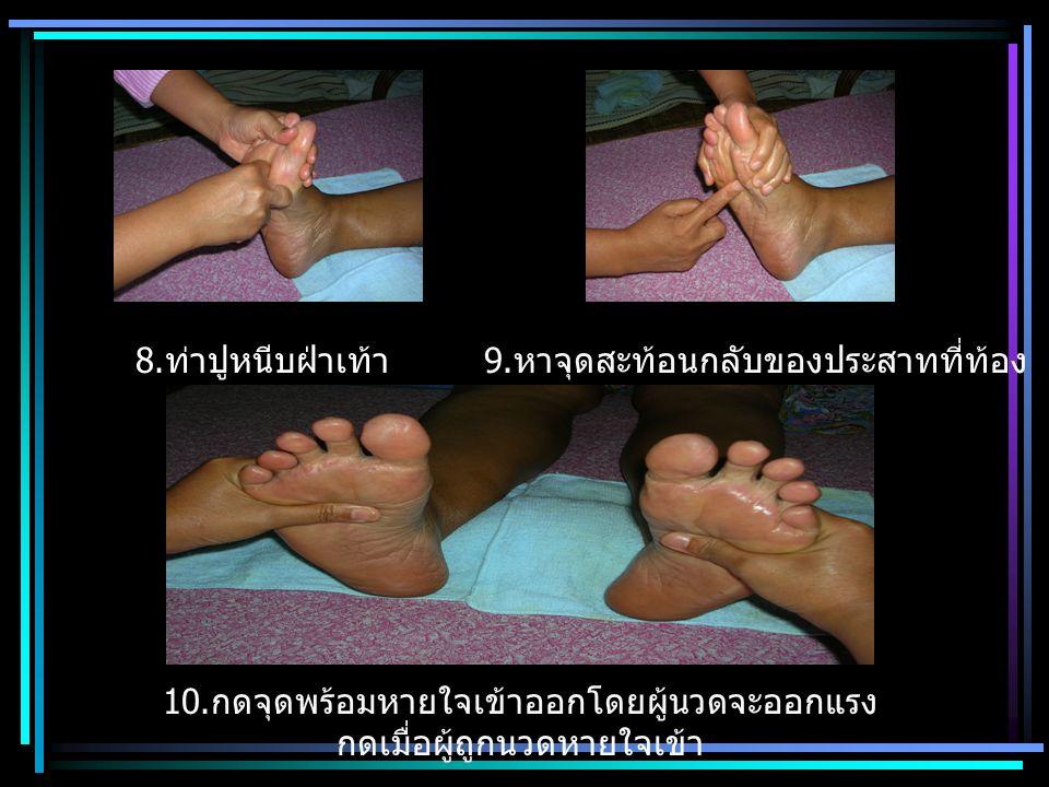 8. ท่าปูหนีบฝ่าเท้า 9. หาจุดสะท้อนกลับของประสาทที่ท้อง 10. กดจุดพร้อมหายใจเข้าออกโดยผู้นวดจะออกแรง กดเมื่อผู้ถูกนวดหายใจเข้า