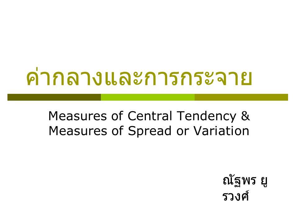 ค่ากลางและการกระจาย Measures of Central Tendency & Measures of Spread or Variation ณัฐพร ยู รวงศ์