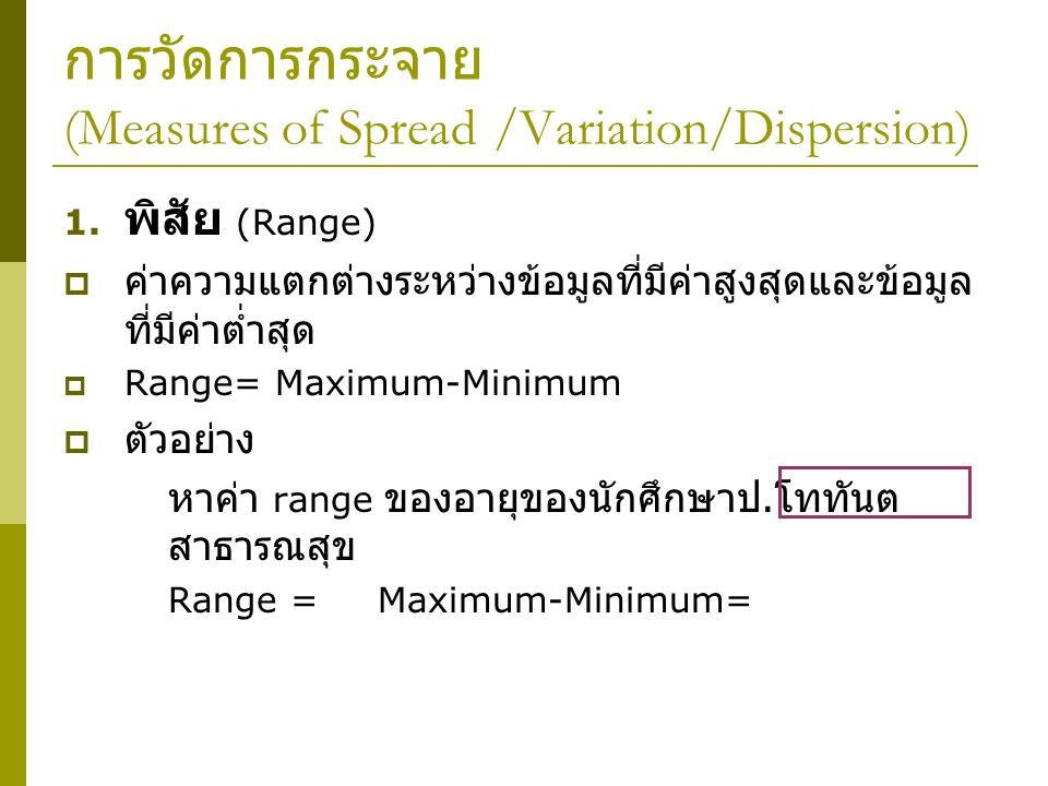การวัดการกระจาย (Measures of Spread /Variation/Dispersion) 1. พิสัย (Range)  ค่าความแตกต่างระหว่างข้อมูลที่มีค่าสูงสุดและข้อมูล ที่มีค่าต่ำสุด  Rang