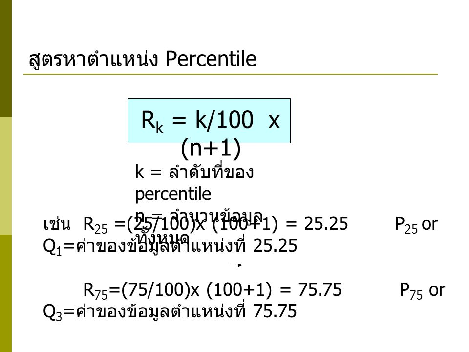 สูตรหาตำแหน่ง Percentile R k = k/100 x (n+1) k = ลำดับที่ของ percentile n = จำนวนข้อมูล ทั้งหมด เช่น R 25 =(25/100)x (100+1) = 25.25 P 25 or Q 1 = ค่า