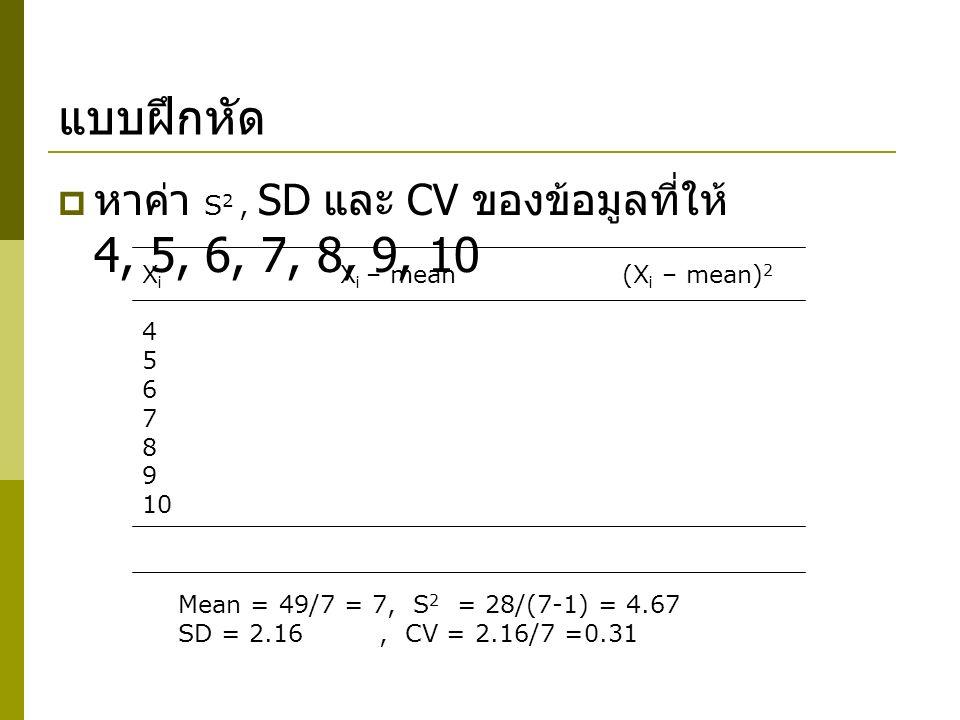 แบบฝึกหัด  หาค่า S 2, SD และ CV ของข้อมูลที่ให้ 4, 5, 6, 7, 8, 9, 10 X i X i – mean(X i – mean) 2 4 5 6 7 8 9 10 Mean = 49/7 = 7, S 2 = 28/(7-1) = 4.