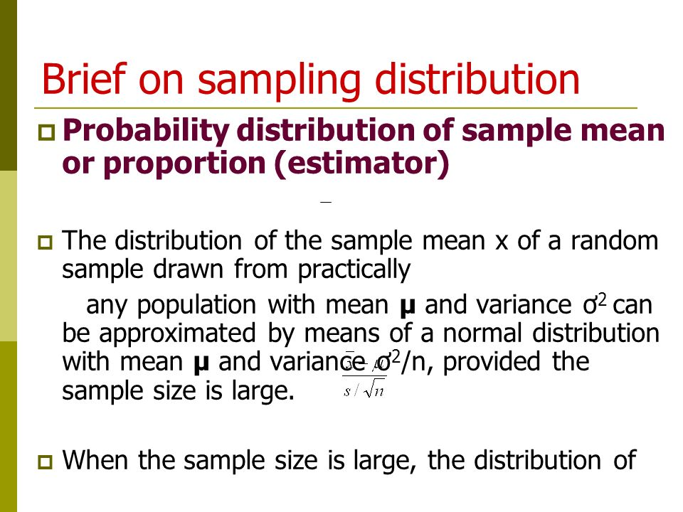 Brief on sampling distribution  Probability distribution of sample mean or proportion (estimator)  The distribution of the sample mean x of a random sample drawn from practically any population with mean µ and variance ơ 2 can be approximated by means of a normal distribution with mean µ and variance ơ 2 /n, provided the sample size is large.