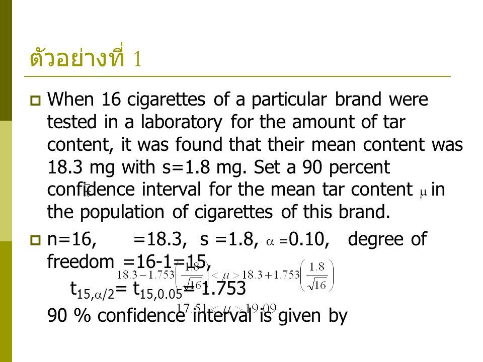 ตัวอย่างที่ 1  When 16 cigarettes of a particular brand were tested in a laboratory for the amount of tar content, it was found that their mean conte