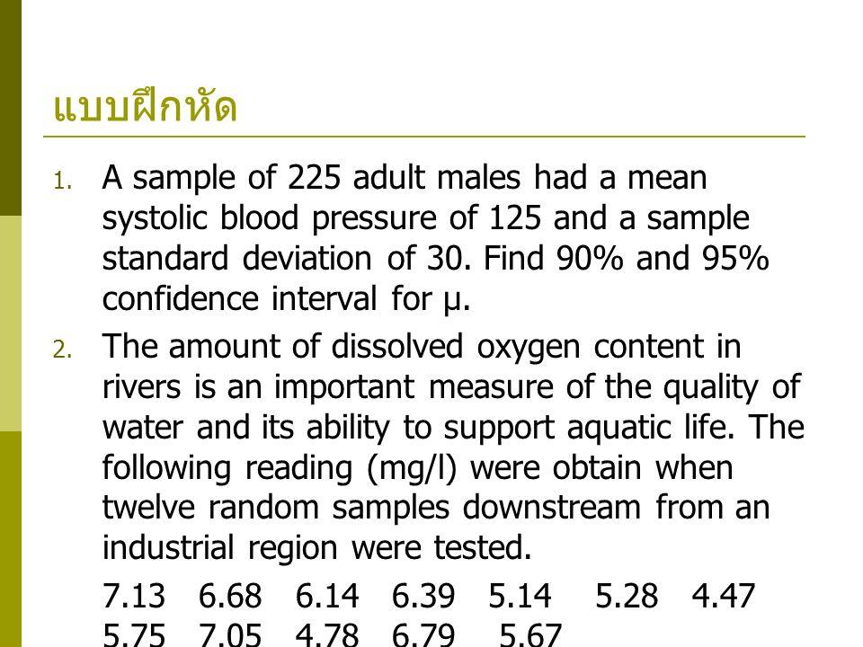 แบบฝึกหัด  A sample of 225 adult males had a mean systolic blood pressure of 125 and a sample standard deviation of 30. Find 90% and 95% confidence
