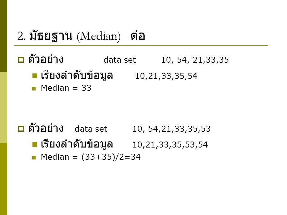2. มัธยฐาน (Median) ต่อ  ตัวอย่าง data set 10, 54, 21,33,35 เรียงลำดับข้อมูล 10,21,33,35,54 Median = 33  ตัวอย่าง data set10, 54,21,33,35,53 เรียงลำ