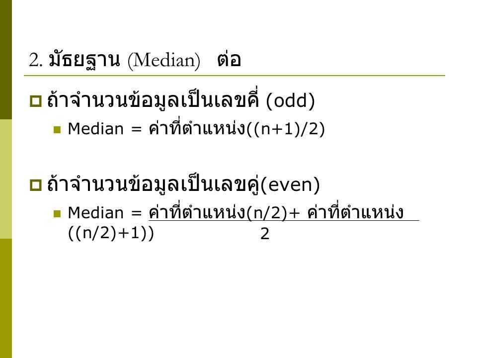 2. มัธยฐาน (Median) ต่อ  ถ้าจำนวนข้อมูลเป็นเลขคี่ (odd) Median = ค่าที่ตำแหน่ง ((n+1)/2)  ถ้าจำนวนข้อมูลเป็นเลขคู่ (even) Median = ค่าที่ตำแหน่ง (n/