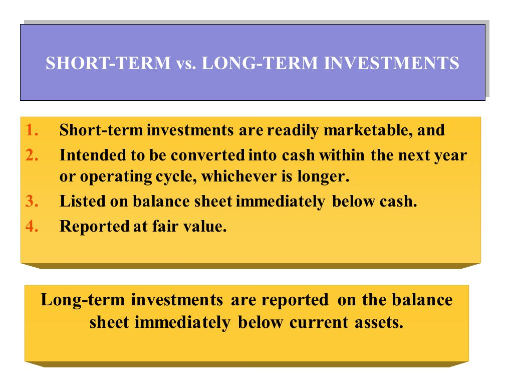 1.Short-term investments are readily marketable, and 2.Intended to be converted into cash within the next year or operating cycle, whichever is longer