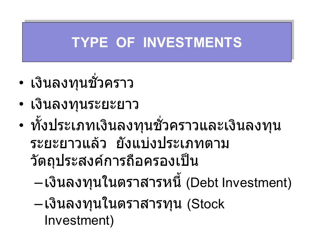 TYPE OF INVESTMENTS เงินลงทุนชั่วคราว เงินลงทุนระยะยาว ทั้งประเภทเงินลงทุนชั่วคราวและเงินลงทุน ระยะยาวแล้ว ยังแบ่งประเภทตาม วัตถุประสงค์การถือครองเป็น – เงินลงทุนในตราสารหนี้ (Debt Investment) – เงินลงทุนในตราสารทุน (Stock Investment)