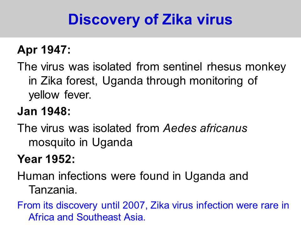 Zika virus outbreaks From its discovery until 2007, Zika virus infection were rare in Africa and Southeast Asia.