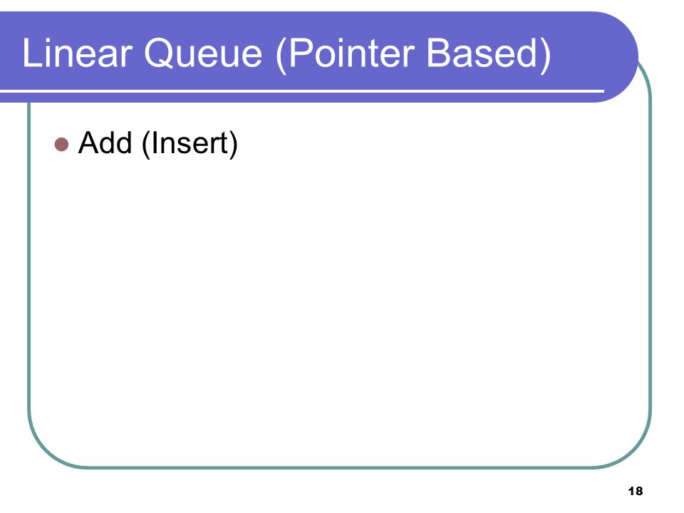 18 Linear Queue (Pointer Based) Add (Insert)