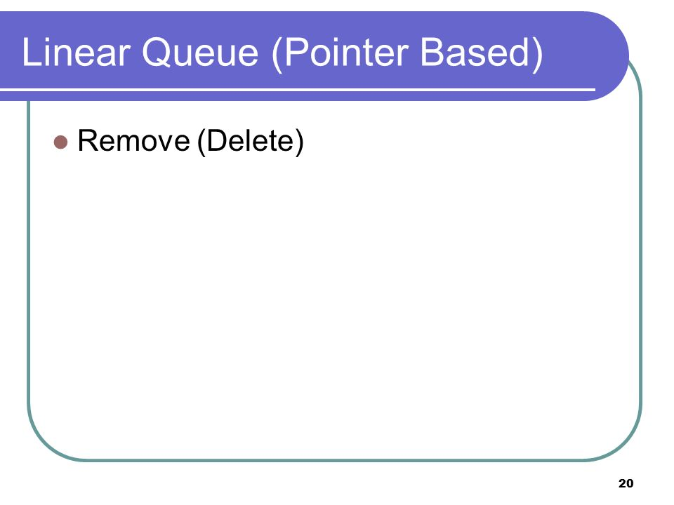 20 Linear Queue (Pointer Based) Remove (Delete)
