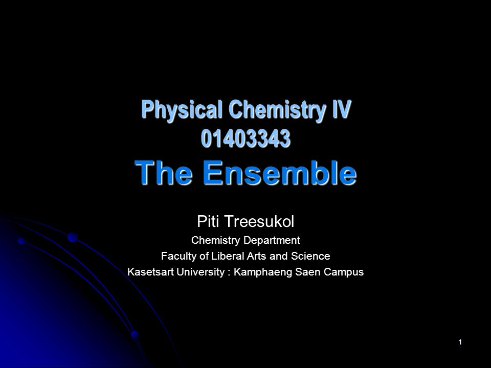 1 Physical Chemistry IV 01403343 The Ensemble Piti Treesukol Chemistry Department Faculty of Liberal Arts and Science Kasetsart University : Kamphaeng Saen Campus