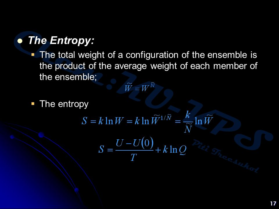 Chem:KU-KPS Piti Treesukol 17 The Entropy:  The total weight of a configuration of the ensemble is the product of the average weight of each member of the ensemble;  The entropy