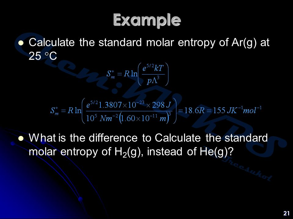 Chem:KU-KPS Piti Treesukol 21 Example Calculate the standard molar entropy of Ar(g) at 25  C What is the difference to Calculate the standard molar entropy of H 2 (g), instead of He(g)?