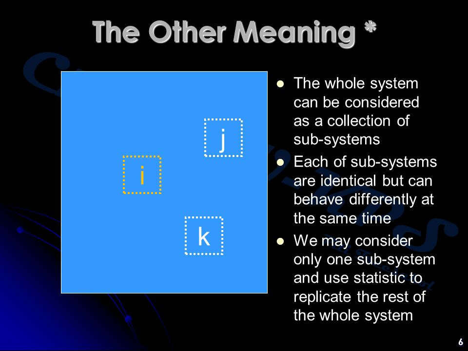 Chem:KU-KPS Piti Treesukol 6 The Other Meaning * i j k The whole system can be considered as a collection of sub-systems Each of sub-systems are identical but can behave differently at the same time We may consider only one sub-system and use statistic to replicate the rest of the whole system