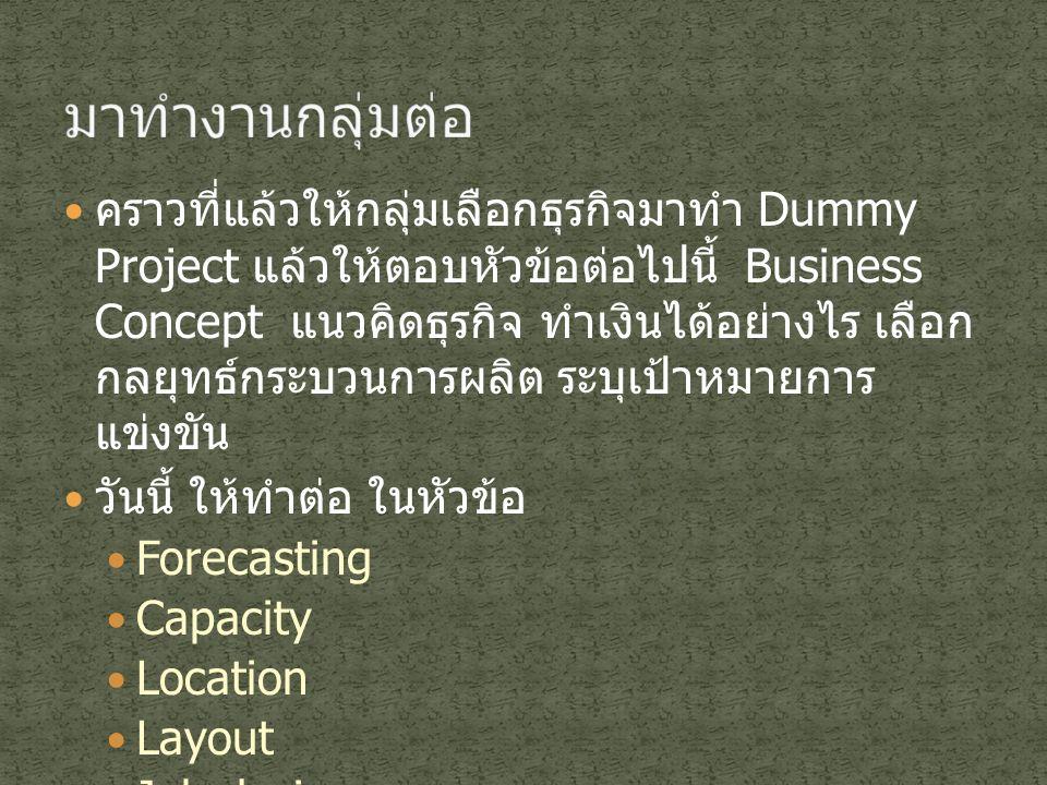 คราวที่แล้วให้กลุ่มเลือกธุรกิจมาทำ Dummy Project แล้วให้ตอบหัวข้อต่อไปนี้ Business Concept แนวคิดธุรกิจ ทำเงินได้อย่างไร เลือก กลยุทธ์กระบวนการผลิต ระ