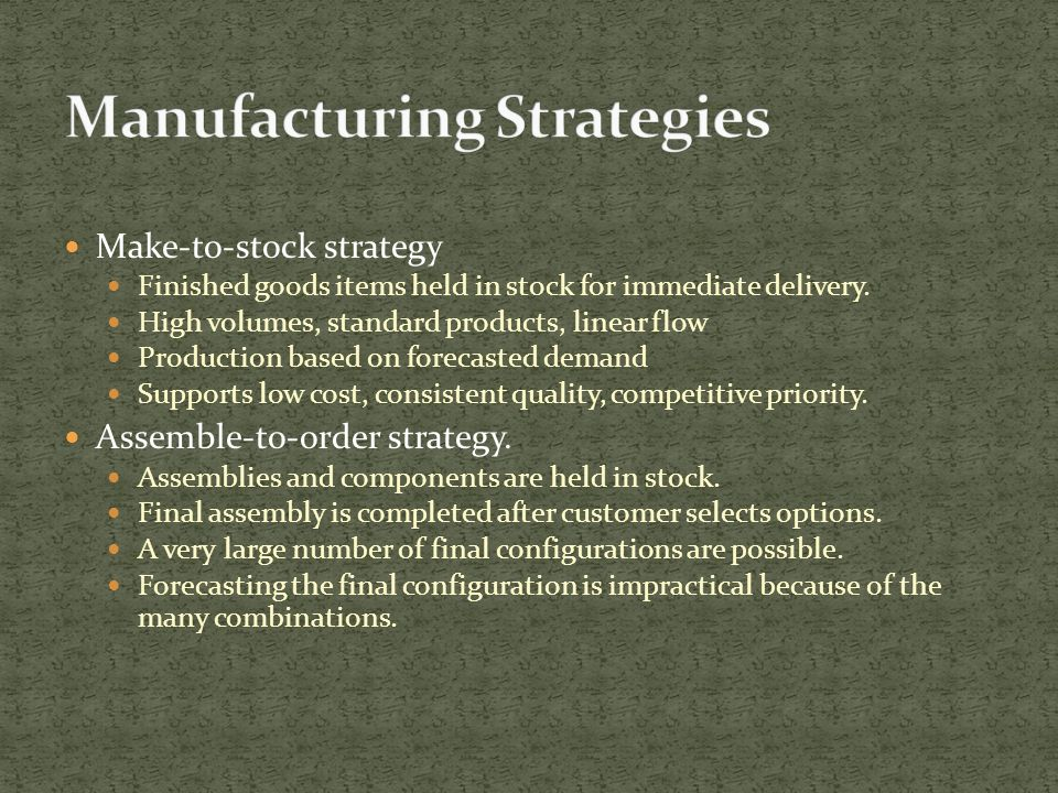 Make-to-stock strategy Finished goods items held in stock for immediate delivery.