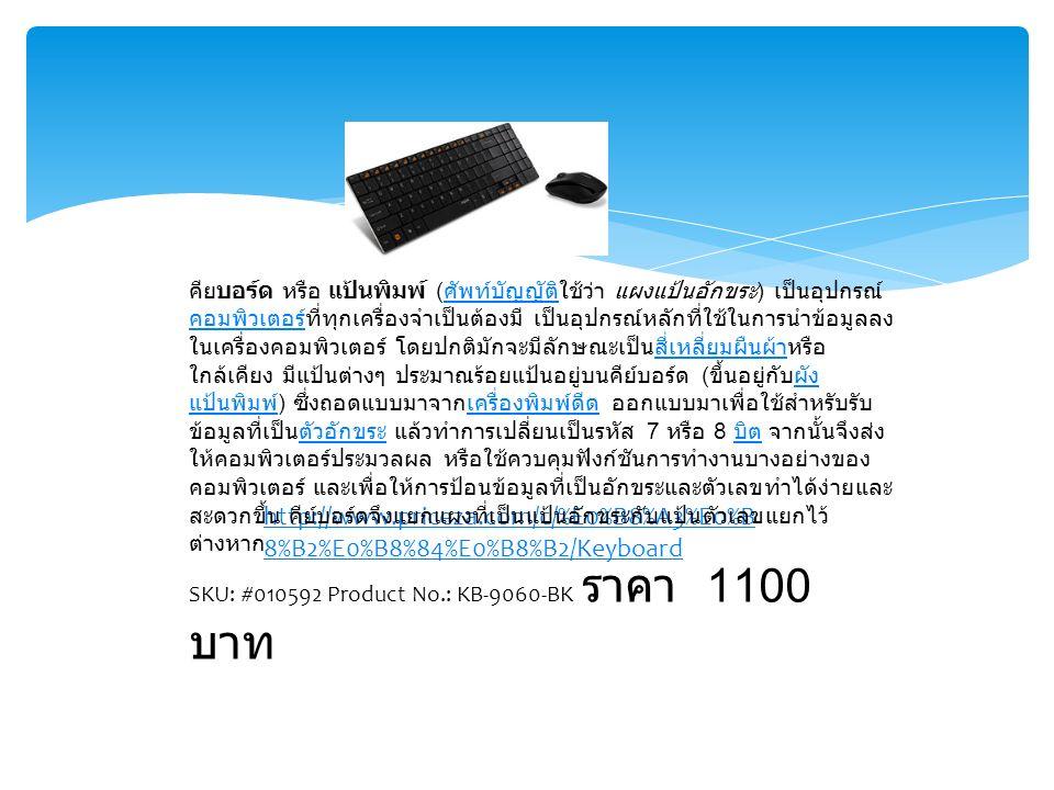 http://www.priceza.com/c/%E0%B8%A3%E0%B 8%B2%E0%B8%84%E0%B8%B2/Keyboard คียบอร์ด หรือ แป้นพิมพ์ ( ศัพท์บัญญัติใช้ว่า แผงแป้นอักขระ ) เป็นอุปกรณ์ คอมพิวเตอร์ที่ทุกเครื่องจำเป็นต้องมี เป็นอุปกรณ์หลักที่ใช้ในการนำข้อมูลลง ในเครื่องคอมพิวเตอร์ โดยปกติมักจะมีลักษณะเป็นสี่เหลี่ยมผืนผ้าหรือ ใกล้เคียง มีแป้นต่างๆ ประมาณร้อยแป้นอยู่บนคีย์บอร์ด ( ขึ้นอยู่กับผัง แป้นพิมพ์ ) ซึ่งถอดแบบมาจากเครื่องพิมพ์ดีด ออกแบบมาเพื่อใช้สำหรับรับ ข้อมูลที่เป็นตัวอักขระ แล้วทำการเปลี่ยนเป็นรหัส 7 หรือ 8 บิต จากนั้นจึงส่ง ให้คอมพิวเตอร์ประมวลผล หรือใช้ควบคุมฟังก์ชันการทำงานบางอย่างของ คอมพิวเตอร์ และเพื่อให้การป้อนข้อมูลที่เป็นอักขระและตัวเลขทำได้ง่ายและ สะดวกขึ้น คีย์บอร์ดจึงแยกแผงที่เป็นแป้นอักขระกับแป้นตัวเลขแยกไว้ ต่างหาก ศัพท์บัญญัติ คอมพิวเตอร์สี่เหลี่ยมผืนผ้าผัง แป้นพิมพ์เครื่องพิมพ์ดีดตัวอักขระ บิต SKU: #010592 Product No.: KB-9060-BK ราคา 1100 บาท