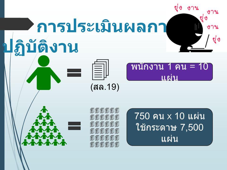 การประเมินผลการ ปฏิบัติงาน  ( สล.19) พนักงาน 1 คน = 10 แผ่น  750 คน x 10 แผ่น ใช้กระดาษ 7,500 แผ่น
