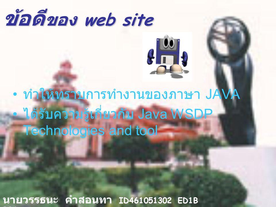 ข้อดี ของ web site ทำให้ทราบการทำงานของภาษา JAVA ได้รับความรู้เกี่ยวกับ Java WSDP Technologies and tool นายวรรธนะ คำสอนทา ID461051302 ED1B B06