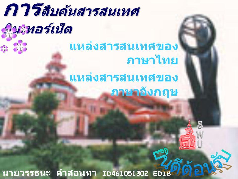 การ สืบค้นสารสนเทศ อินเทอร์เน็ต แหล่งสารสนเทศของ ภาษาไทย แหล่งสารสนเทศของ ภาษาอังกฤษ นายวรรธนะ คำสอนทา ID461051302 ED1B B06
