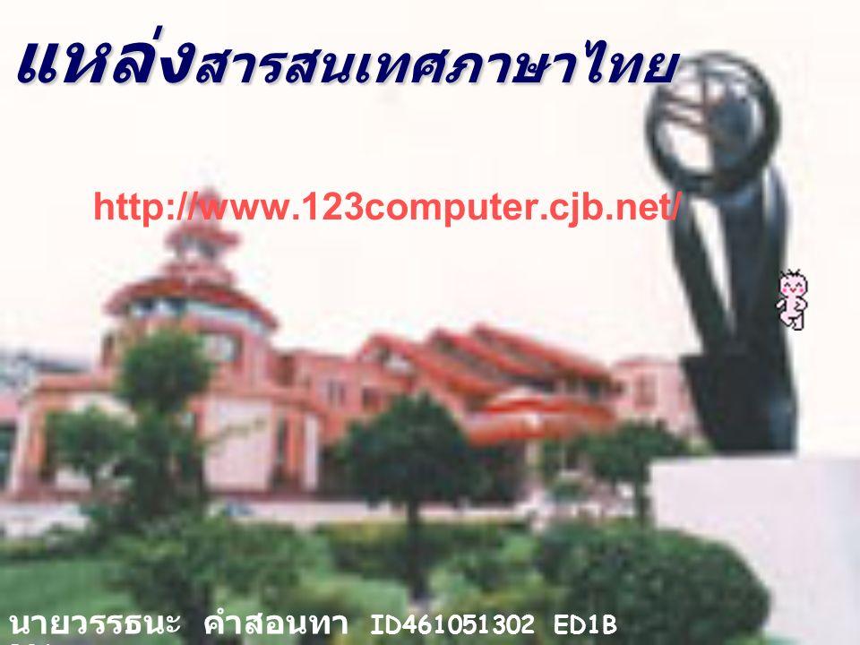 แหล่ง สารสนเทศภาษาไทย http://www.123computer.cjb.net/ นายวรรธนะ คำสอนทา ID461051302 ED1B B06