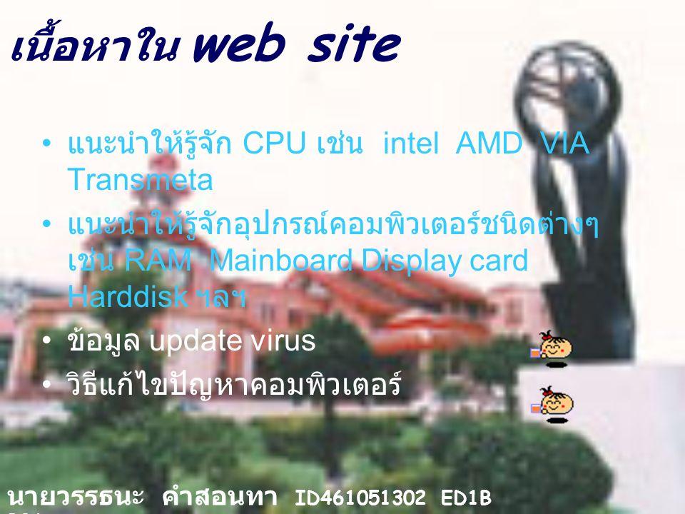 เนื้อหาใน web site แนะนำให้รู้จัก CPU เช่น intel AMD VIA Transmeta แนะนำให้รู้จักอุปกรณ์คอมพิวเตอร์ชนิดต่างๆ เช่น RAM Mainboard Display card Harddisk ฯลฯ ข้อมูล update virus วิธีแก้ไขปัญหาคอมพิวเตอร์ นายวรรธนะ คำสอนทา ID461051302 ED1B B06