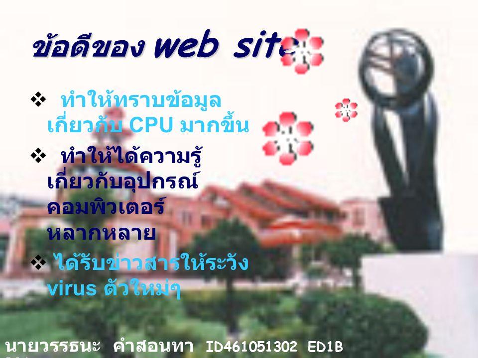 ข้อดีของ web site  ทำให้ทราบข้อมูล เกี่ยวกับ CPU มากขึ้น  ทำให้ได้ความรู้ เกี่ยวกับอุปกรณ์ คอมพิวเตอร์ หลากหลาย  ได้รับข่าวสารให้ระวัง virus ตัวใหม่ๆ นายวรรธนะ คำสอนทา ID461051302 ED1B B06