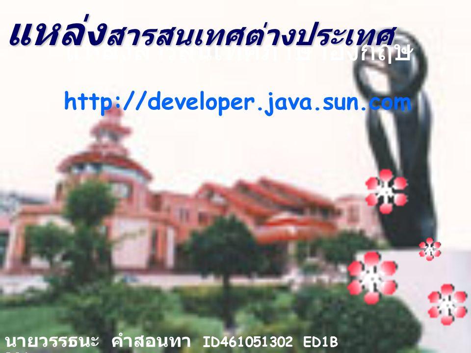 แหล่งสารสนเทศภาษาอังกฤษ http://developer.java.sun.com นายวรรธนะ คำสอนทา ID461051302 ED1B B06 แหล่ง สารสนเทศต่างประเทศ