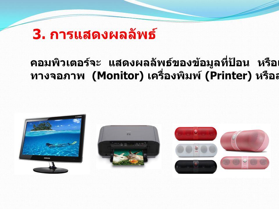 3. การแสดงผลลัพธ์ คอมพิวเตอร์จะ แสดงผลลัพธ์ของข้อมูลที่ป้อน หรือแสดงผลจากการประมวลผล ทางจอภาพ (Monitor) เครื่องพิมพ์ (Printer) หรือลำโพง