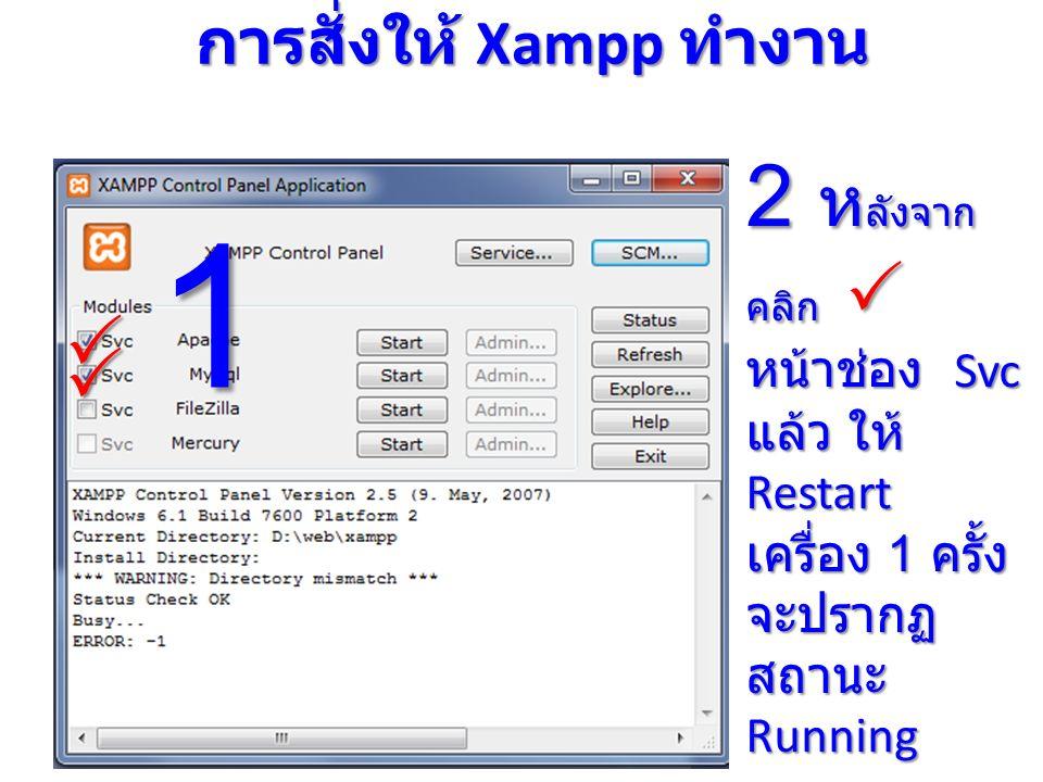 การสั่งให้ Xampp ทำงาน   2 ห ลังจาก คลิก  หน้าช่อง Svc แล้ว ให้ Restart เครื่อง 1 ครั้ง จะปรากฏ สถานะ Running 1