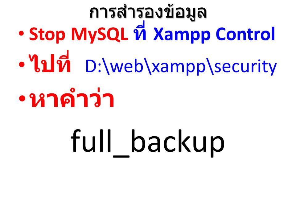 การสำรองข้อมูล Stop MySQL ที่ Xampp Control ไปที่ D:\web\xampp\security หาคำว่า full_backup