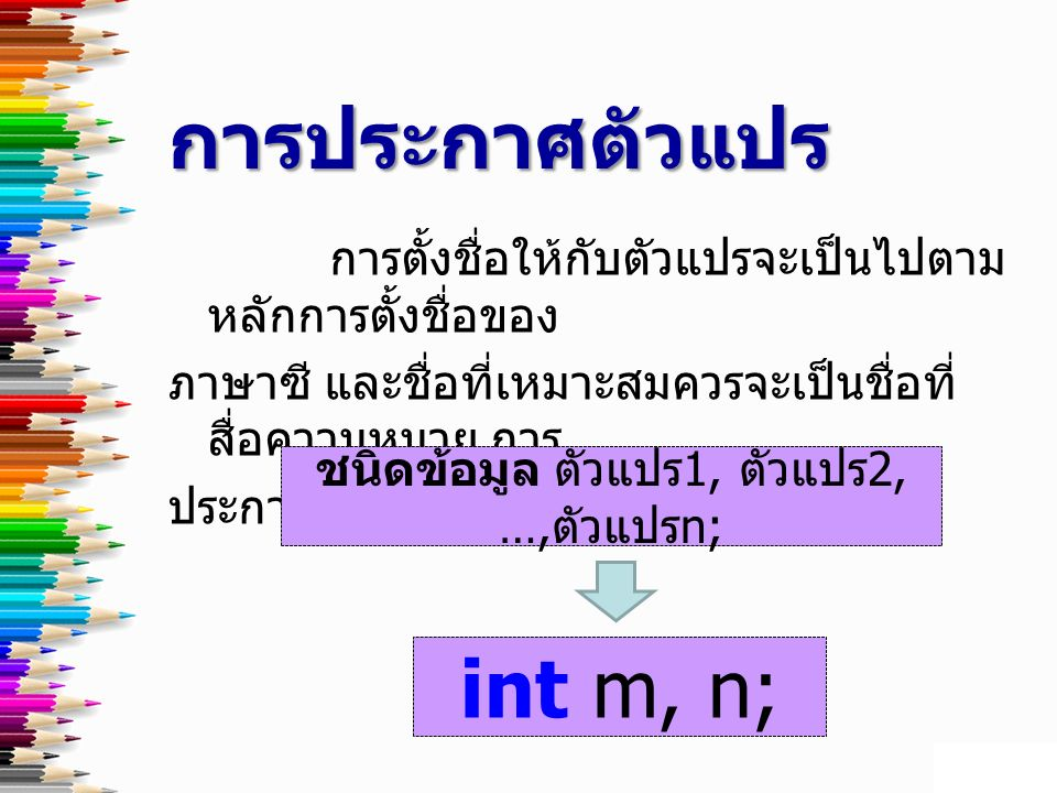 การตั้งชื่อให้กับตัวแปรจะเป็นไปตาม หลักการตั้งชื่อของ ภาษาซี และชื่อที่เหมาะสมควรจะเป็นชื่อที่ สื่อความหมาย การ ประกาศตัวแปรมีรูปแบบ ดังนี้ การประกาศตัวแปร ชนิดข้อมูล ตัวแปร 1, ตัวแปร 2, …, ตัวแปร n; int m, n;