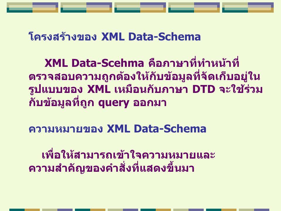 โครงสร้างของ XML Data-Schema XML Data-Scehma คือภาษาที่ทำหน้าที่ ตรวจสอบความถูกต้องให้กับข้อมูลที่จัดเก็บอยู่ใน รูปแบบของ XML เหมือนกับภาษา DTD จะใช้ร