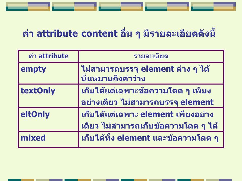 ค่า attribute content อื่น ๆ มีรายละเอียดดังนี้ ค่า attributeรายละเอียด emptyไม่สามารถบรรจุ element ต่าง ๆ ได้ นั่นหมายถึงค่าว่าง textOnlyเก็บได้แต่เฉ