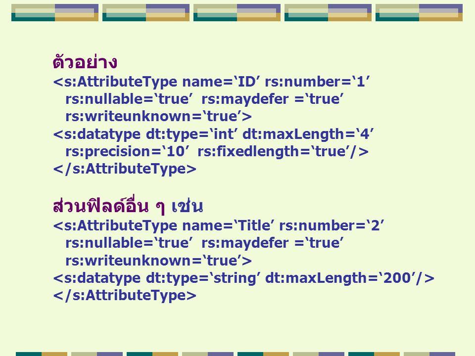 ตัวอย่าง <s:AttributeType name='ID' rs:number='1' rs:nullable='true' rs:maydefer ='true' rs:writeunknown='true'> <s:datatype dt:type='int' dt:maxLengt