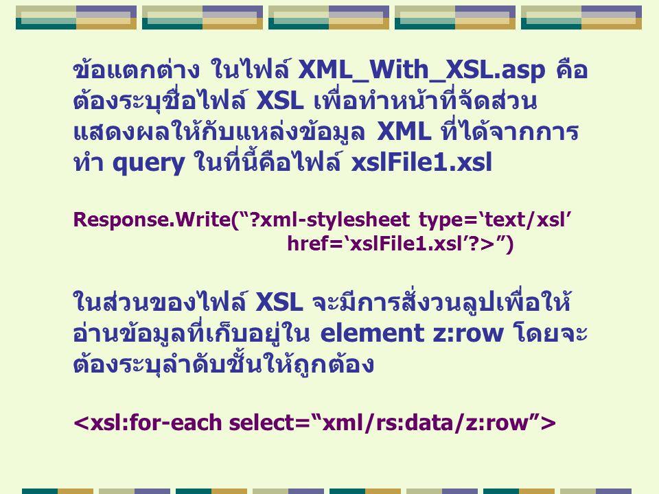 ข้อแตกต่าง ในไฟล์ XML_With_XSL.asp คือ ต้องระบุชื่อไฟล์ XSL เพื่อทำหน้าที่จัดส่วน แสดงผลให้กับแหล่งข้อมูล XML ที่ได้จากการ ทำ query ในที่นี้คือไฟล์ xs