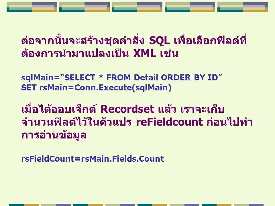 """ต่อจากนั้นจะสร้างชุดคำสั่ง SQL เพื่อเลือกฟิลด์ที่ ต้องการนำมาแปลงเป็น XML เช่น sqlMain=""""SELECT * FROM Detail ORDER BY ID"""" SET rsMain=Conn.Execute(sqlM"""